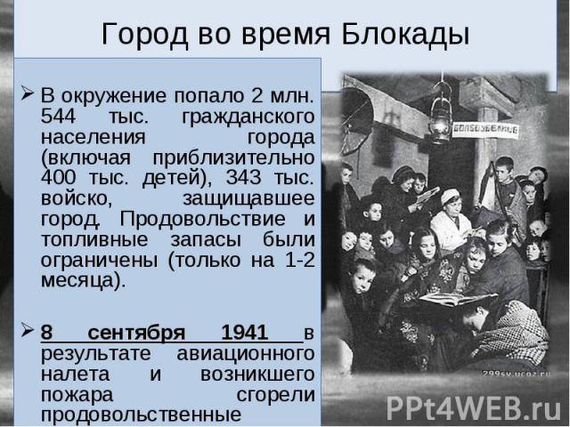 В окружение попало 2 млн. 544 тыс. гражданского населения города (включая приблизительно 400 тыс. детей), 343 тыс. войско, защищавшее город. Продовольствие и топливные запасы были ограничены (только на 1-2 месяца). 8 сентября 1941 в результате авиац…