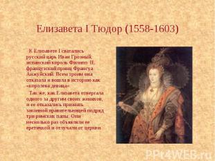 Елизавета I Тюдор (1558-1603) К Елизавете I сватались русский царь Иван Грозный,