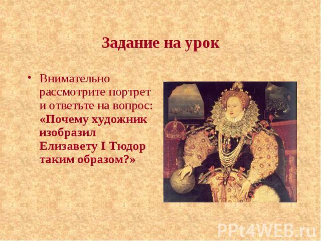 Задание на урок Внимательно рассмотрите портрет и ответьте на вопрос: «Почему художник изобразил Елизавету I Тюдор таким образом?»