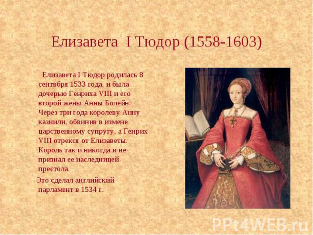 Елизавета I Тюдор (1558-1603) Елизавета I Тюдор родилась 8 сентября 1533 года, и была дочерью Генриха VIII и его второй жены Анны Болейн. Через три года королеву Анну казнили, обвинив в измене царственному супругу, а Генрих VIII отрекся от Елизаветы…