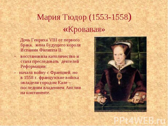 Мария Тюдор (1553-1558) «Кровавая» Дочь Генриха VIII от первого брака, жена будущего короля Испании Филиппа II: восстановила католичество и стала преследовать деятелей Реформации; - начала войну с Францией, но в 1558 г. французские войска овладели г…