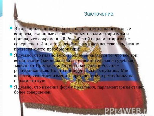В ходе проделанной работы я нашла ответы на некоторые вопросы, связанные с современным парламентаризмом и поняла, что современный Российский парламентаризм не совершенен. И для того, чтобы его усовершенствовать, нужно провести много преобразований. …