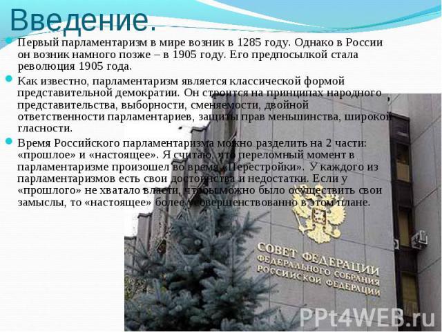 Первый парламентаризм в мире возник в 1285 году. Однако в России он возник намного позже – в 1905 году. Его предпосылкой стала революция 1905 года. Первый парламентаризм в мире возник в 1285 году. Однако в России он возник намного позже – в 1905 год…