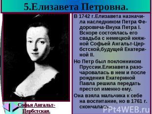 5.Елизавета Петровна. В 1742 г.Елизавета назначи-ла наследником Петра Фе-дорович