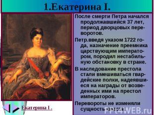 1.Екатерина I. После смерти Петра начался продолжавшийся 37 лет, период дворцовы