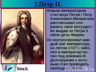 2.Петр II. Новым императором стал внук Петра I Петр Алексеевич.Менши-ков рассчит