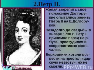 2.Петр II. Желая закрепить свое положение Долгору-кие опытались женить Петра II