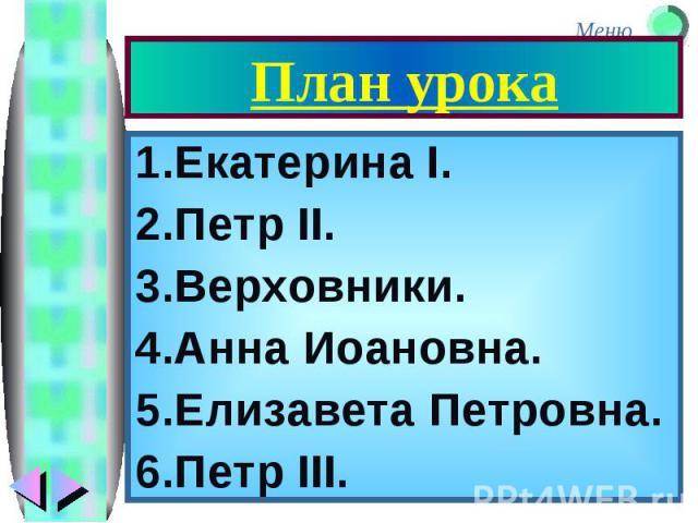 План урока 1.Екатерина I. 2.Петр II. 3.Верховники. 4.Анна Иоановна. 5.Елизавета Петровна. 6.Петр III.