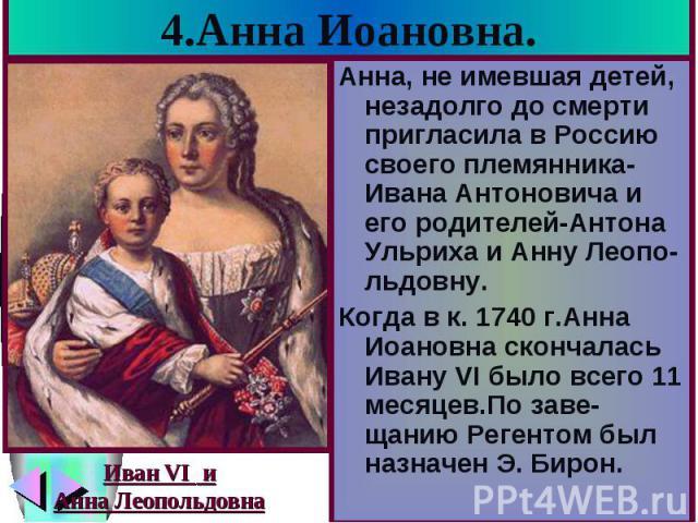 4.Анна Иоановна. Анна, не имевшая детей, незадолго до смерти пригласила в Россию своего племянника-Ивана Антоновича и его родителей-Антона Ульриха и Анну Леопо-льдовну. Когда в к. 1740 г.Анна Иоановна скончалась Ивану VI было всего 11 месяцев.По зав…