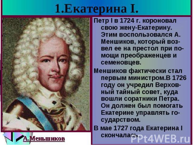 1.Екатерина I. Петр I в 1724 г. короновал свою жену-Екатерину. Этим воспользовался А. Меншиков, который воз-вел ее на престол при по-мощи преображенцев и семеновцев. Меншиков фактически стал первым министром.В 1726 году он учредил Верхов-ный тайный …