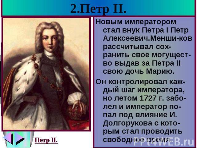 2.Петр II. Новым императором стал внук Петра I Петр Алексеевич.Менши-ков рассчитывал сох-ранить свое могущест-во выдав за Петра II свою дочь Марию. Он контролировал каж-дый шаг императора, но летом 1727 г. забо-лел и император по-пал под влияние И. …