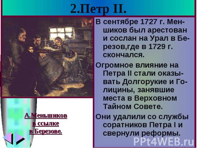 2.Петр II. В сентябре 1727 г. Мен-шиков был арестован и сослан на Урал в Бе-резов,где в 1729 г. скончался. Огромное влияние на Петра II стали оказы-вать Долгорукие и Го-лицины, занявшие места в Верховном Тайном Совете. Они удалили со службы соратник…