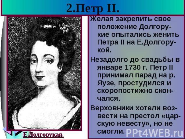 2.Петр II. Желая закрепить свое положение Долгору-кие опытались женить Петра II на Е.Долгору-кой. Незадолго до свадьбы в январе 1730 г. Петр II принимал парад на р. Яузе, простудился и скоропостижно скон-чался. Верховники хотели воз-вести на престол…