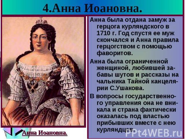 4.Анна Иоановна. Анна была отдана замуж за герцога курляндского в 1710 г. Год спустя ее муж скончался и Анна правила герцогством с помощью фаворитов. Анна была ограниченной женщиной, любившей за-бавы шутов и рассказы на чальника Тайной канцеля-рии С…
