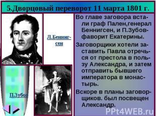 5.Дворцовый переворот 11 марта 1801 г. Во главе заговора вста-ли граф Пален,гене