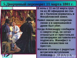 5.Дворцовый переворот 11 марта 1801 г. В ночь с 11 на 12 марта груп-па из 40 офи