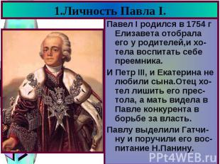 1.Личность Павла I. Павел I родился в 1754 г Елизавета отобрала его у родителей,