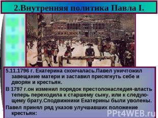2.Внутренняя политика Павла I. 5.11.1796 г. Екатерина скончалась.Павел уничтожил