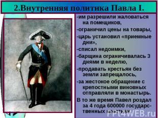 2.Внутренняя политика Павла I. -им разрешили жаловаться на помещиков, -ограничил