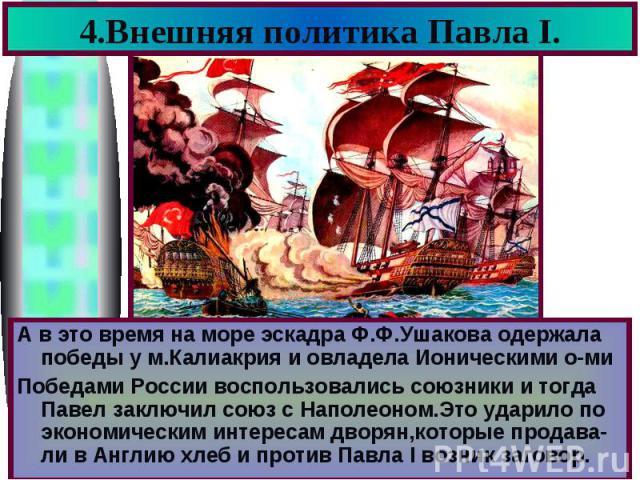 4.Внешняя политика Павла I. А в это время на море эскадра Ф.Ф.Ушакова одержала победы у м.Калиакрия и овладела Ионическими о-ми Победами России воспользовались союзники и тогда Павел заключил союз с Наполеоном.Это ударило по экономическим интересам …