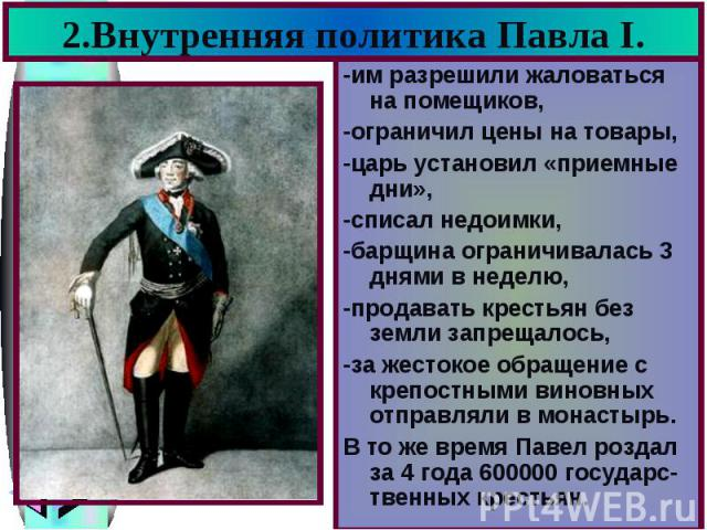 2.Внутренняя политика Павла I. -им разрешили жаловаться на помещиков, -ограничил цены на товары, -царь установил «приемные дни», -списал недоимки, -барщина ограничивалась 3 днями в неделю, -продавать крестьян без земли запрещалось, -за жестокое обра…