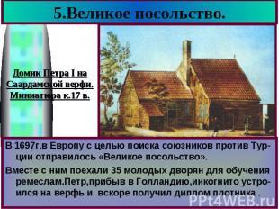 5.Великое посольство. В 1697г.в Европу с целью поиска союзников против Тур-ции о