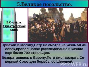 5.Великое посольство. Приехав в Москву,Петр не смотря на казнь 58 че ловек,прове