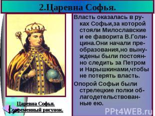2.Царевна Софья. Власть оказалась в ру-ках Софьи,за которой стояли Милославские