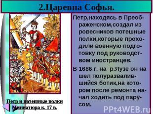 2.Царевна Софья. Петр,находясь в Преоб-раженском,создал из ровесников потешные п