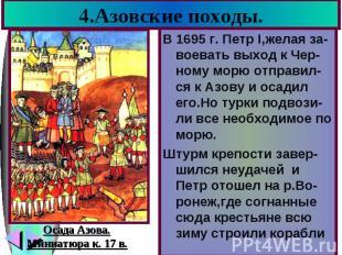 4.Азовские походы. В 1695 г. Петр I,желая за-воевать выход к Чер-ному морю отпра