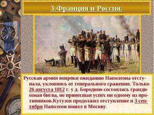 3.Франция и Россия. Русская армия вопреки ожиданию Наполеона отсту-пала, уклоняя