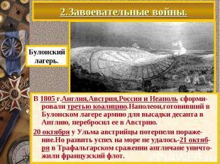2.Завоевательные войны. В 1805 г.Англия,Австрия,Россия и Неаполь сформи-ровали т
