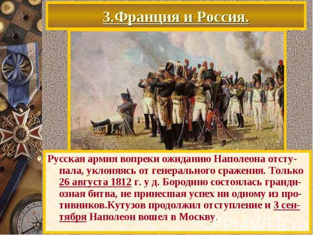 3.Франция и Россия. Русская армия вопреки ожиданию Наполеона отсту-пала, уклоняясь от генерального сражения. Только 26 августа 1812 г. у д. Бородино состоялась гранди-озная битва, не принесшая успех ни одному из про-тивников.Кутузов продолжил отступ…