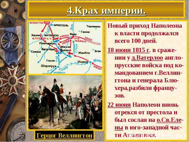 4.Крах империи. Новый приход Наполеона к власти продолжался всего 100 дней. 18 июня 1815 г. в сраже-нии у д.Ватерлоо англо- прусские войска под ко-мандованием г.Веллин-гтона и генерала Блю-хера,разбили францу-зов. 22 июня Наполеон вновь отрекся от п…