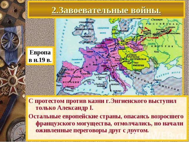 2.Завоевательные войны. С протестом против казни г.Энгиенского выступил только Александр I. Остальные европейские страны, опасаясь возросшего французского могущества, отмолчались, но начали оживленные переговоры друг с другом.