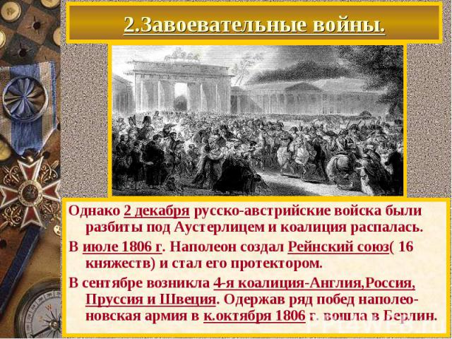 2.Завоевательные войны. Однако 2 декабря русско-австрийские войска были разбиты под Аустерлицем и коалиция распалась. В июле 1806 г. Наполеон создал Рейнский союз( 16 княжеств) и стал его протектором. В сентябре возникла 4-я коалиция-Англия,Россия, …