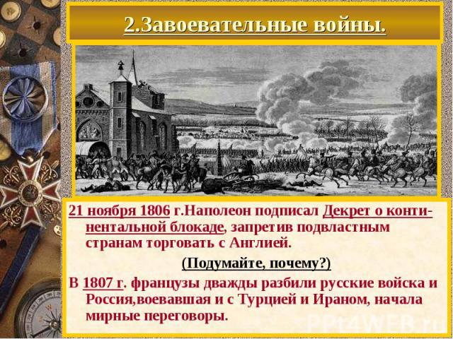 2.Завоевательные войны. 21 ноября 1806 г.Наполеон подписал Декрет о конти-нентальной блокаде, запретив подвластным странам торговать с Англией. (Подумайте, почему?) В 1807 г. французы дважды разбили русские войска и Россия,воевавшая и с Турцией и Ир…