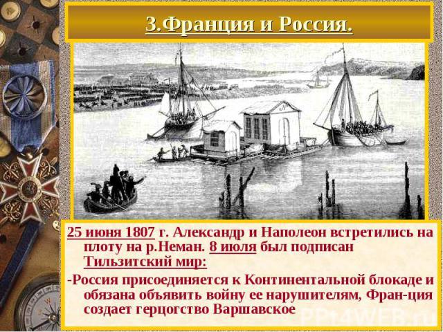 3.Франция и Россия. 25 июня 1807 г. Александр и Наполеон встретились на плоту на р.Неман. 8 июля был подписан Тильзитский мир: -Россия присоединяется к Континентальной блокаде и обязана объявить войну ее нарушителям, Фран-ция создает герцогство Варшавское