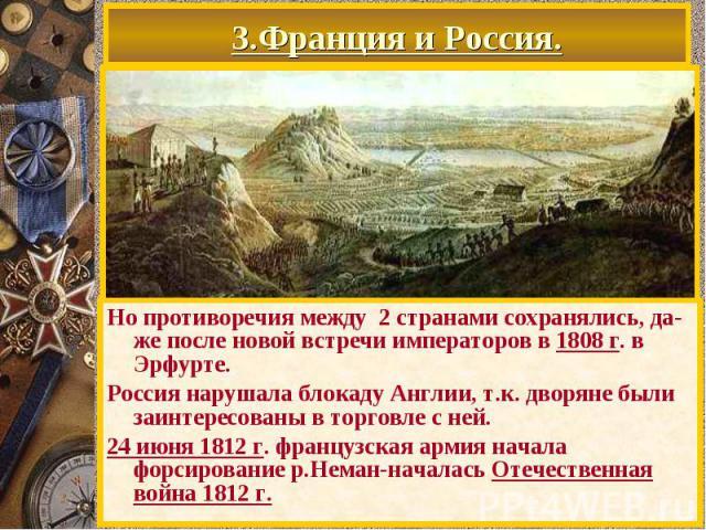 3.Франция и Россия. Но противоречия между 2 странами сохранялись, да-же после новой встречи императоров в 1808 г. в Эрфурте. Россия нарушала блокаду Англии, т.к. дворяне были заинтересованы в торговле с ней. 24 июня 1812 г. французская армия начала …