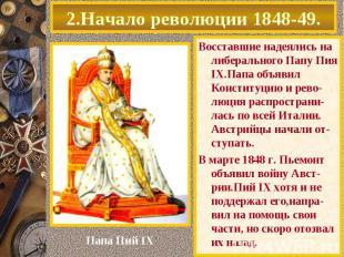 2.Начало революции 1848-49. Восставшие надеялись на либерального Папу Пия IX.Пап