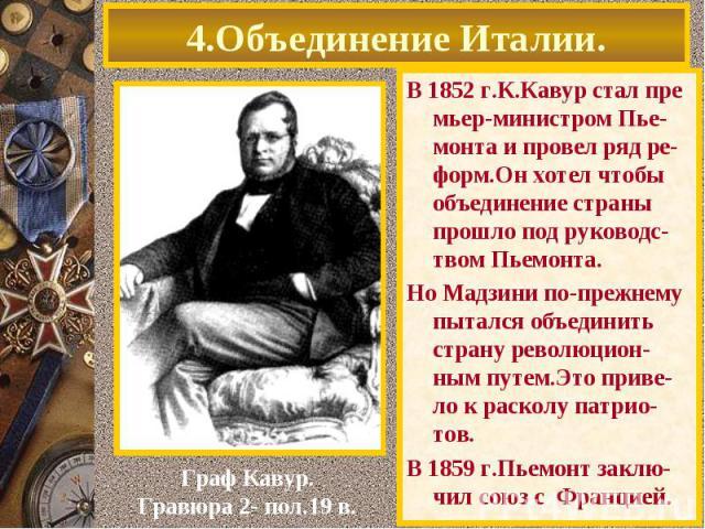 4.Объединение Италии. В 1852 г.К.Кавур стал пре мьер-министром Пье-монта и провел ряд ре-форм.Он хотел чтобы объединение страны прошло под руководс-твом Пьемонта. Но Мадзини по-прежнему пытался объединить страну революцион-ным путем.Это приве-ло к р…