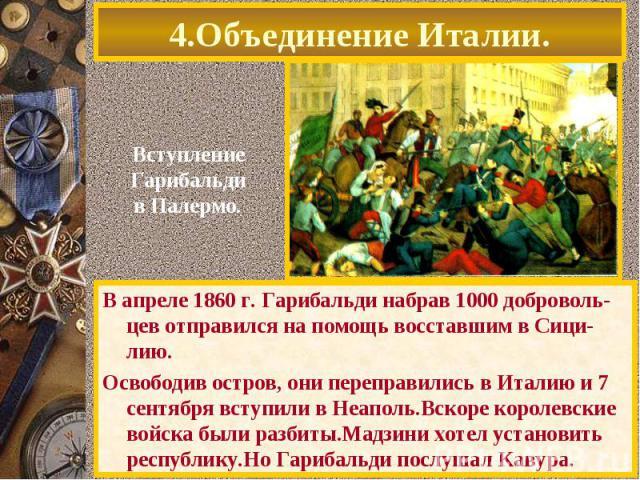 4.Объединение Италии. В апреле 1860 г. Гарибальди набрав 1000 доброволь-цев отправился на помощь восставшим в Сици-лию. Освободив остров, они переправились в Италию и 7 сентября вступили в Неаполь.Вскоре королевские войска были разбиты.Мадзини хотел…