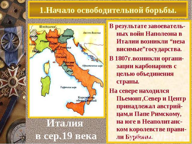 """1.Начало освободительной борьбы. В результате завоеватель-ных войн Наполеона в Италии возникли """"неза висимые""""государства. В 1807г.возникли органи-зации карбонариев с целью объединения страны. На севере находился Пьемонт,Север и Центр принадлежал авс…"""