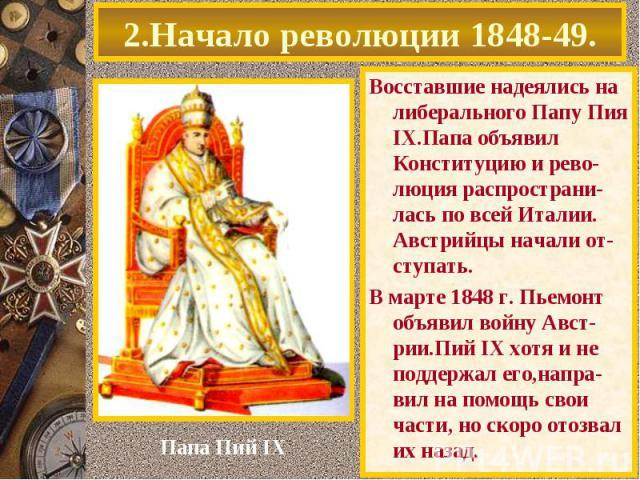 2.Начало революции 1848-49. Восставшие надеялись на либерального Папу Пия IX.Папа объявил Конституцию и рево-люция распространи-лась по всей Италии. Австрийцы начали от-ступать. В марте 1848 г. Пьемонт объявил войну Авст-рии.Пий IX хотя и не поддерж…