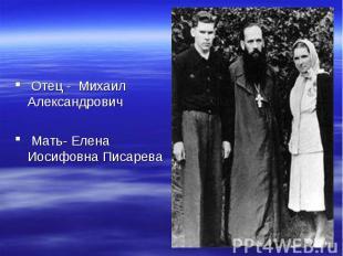 Отец - Михаил Александрович Мать- Елена Иосифовна Писарева