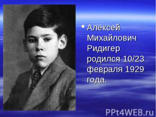 Алексей Михайлович Ридигер родился 10/23 февраля 1929 года.