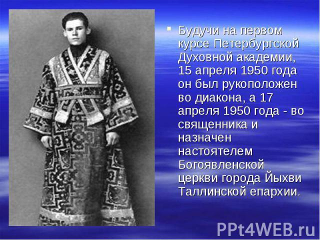 Будучи на первом курсе Петербургской Духовной академии, 15 апреля 1950 года он был рукоположен во диакона, а 17 апреля 1950 года - во священника и назначен настоятелем Богоявленской церкви города Йыхви Таллинской епархии.