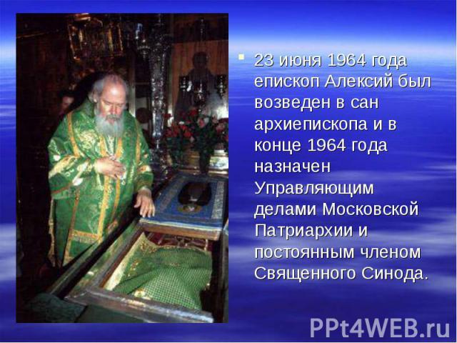 23 июня 1964 года епископ Алексий был возведен в сан архиепископа и в конце 1964 года назначен Управляющим делами Московской Патриархии и постоянным членом Священного Синода.