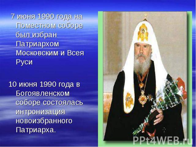 7 июня 1990 года на Поместном соборе был избран Патриархом Московским и Всея Руси 10 июня 1990 года в Богоявленском соборе состоялась интронизация новоизбранного Патриарха.