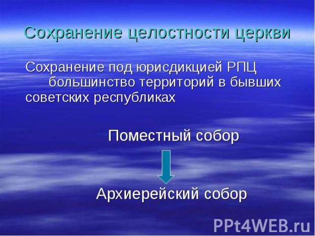 Сохранение целостности церкви Сохранение под юрисдикцией РПЦ большинство территорий в бывших советских республиках Поместный собор Архиерейский собор